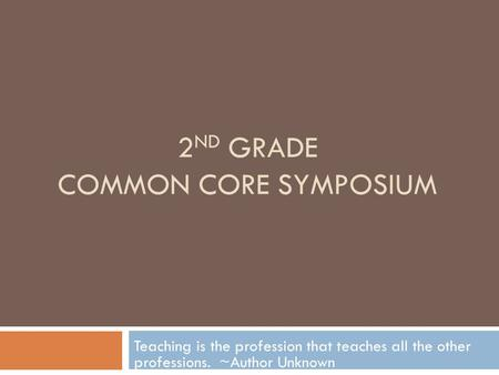 2 ND GRADE COMMON CORE SYMPOSIUM Teaching is the profession that teaches all the other professions. ~Author Unknown.