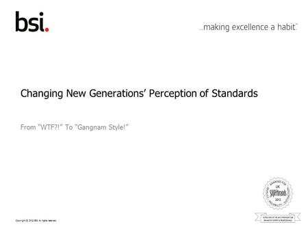 "Copyright © 2012 BSI. All rights reserved. Changing New Generations' Perception of Standards From ""WTF?!"" To ""Gangnam Style!"""