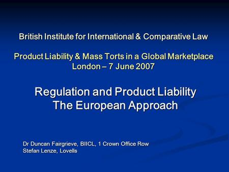 British Institute for International & Comparative Law Product Liability & Mass Torts in a Global Marketplace London – 7 June 2007 Regulation and Product.