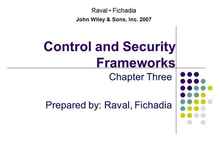 Control and Security Frameworks Chapter Three Prepared by: Raval, Fichadia Raval Fichadia John Wiley & Sons, Inc. 2007.