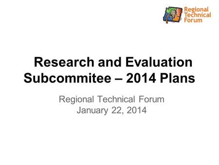 Research and Evaluation Subcommitee – 2014 Plans Regional Technical Forum January 22, 2014.