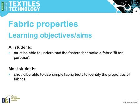 © Folens 2009 Learning objectives/aims All students: must be able to understand the factors that make a fabric 'fit for purpose'. Most students: should.