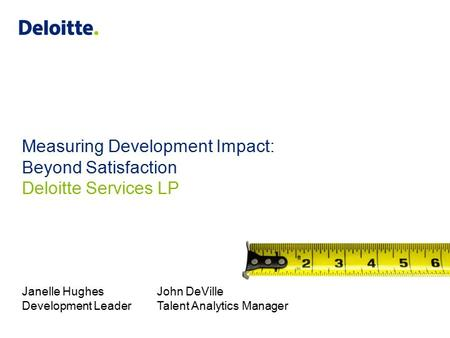 Measuring Development Impact: Beyond Satisfaction Deloitte Services LP Janelle HughesJohn DeVille Development LeaderTalent Analytics Manager.
