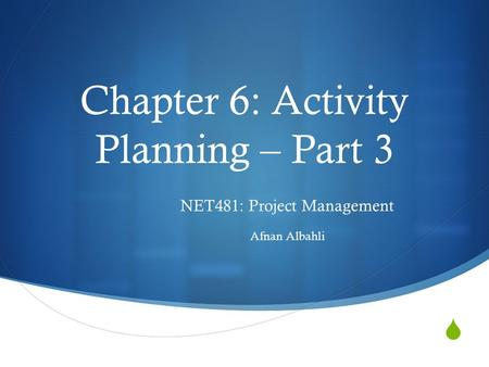  Chapter 6: Activity Planning – Part 3 NET481: Project Management Afnan Albahli.