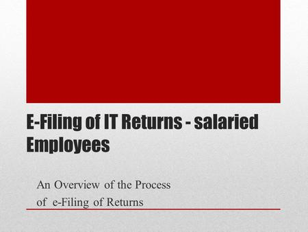 E-Filing of IT Returns - salaried Employees An Overview of the Process of e-Filing of Returns.