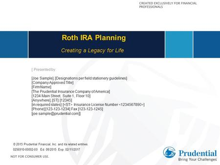 Roth IRA Planning 0256910-00002-00 Ed. 08/2015 Exp. 02/11/2017 Creating a Legacy for Life [ Presented by: [Joe Sample], [Designations per field stationery.