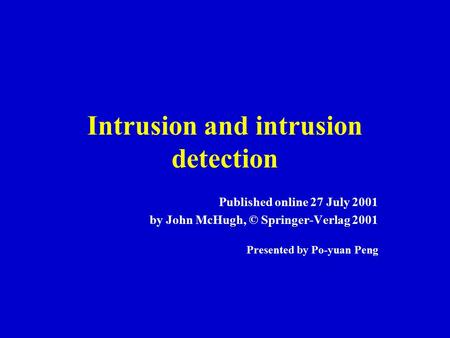 Intrusion and intrusion detection Published online 27 July 2001 by John McHugh, © Springer-Verlag 2001 Presented by Po-yuan Peng.