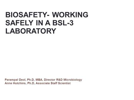 BIOSAFETY- WORKING SAFELY IN A BSL-3 LABORATORY Parampal Deol, Ph.D, MBA, Director R&D Microbiology Anne Hutchins, Ph.D, Associate Staff Scientist.