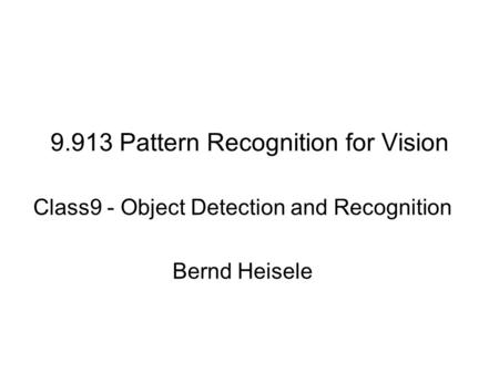 9.913 Pattern Recognition for Vision Class9 - Object Detection and Recognition Bernd Heisele.