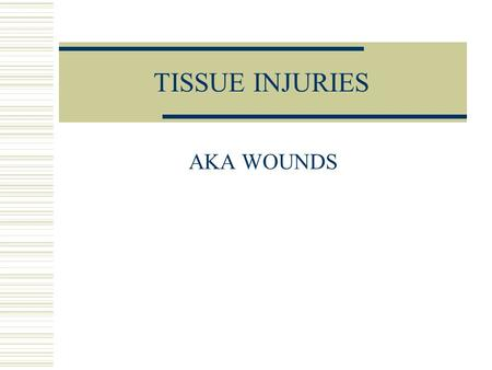 TISSUE INJURIES AKA WOUNDS. TISSUE TYPES  Epithelial -- skin protects internal organs regulates body temp (homeostasis)  Connective -- organ framework.