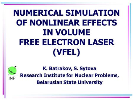 NUMERICAL SIMULATION OF NONLINEAR EFFECTS IN VOLUME FREE ELECTRON LASER (VFEL) K. Batrakov, S. Sytova Research Institute for Nuclear Problems, Belarusian.