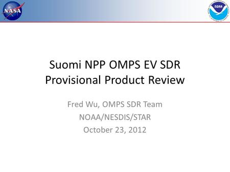 Suomi NPP OMPS EV SDR Provisional Product Review Fred Wu, OMPS SDR Team NOAA/NESDIS/STAR October 23, 2012.
