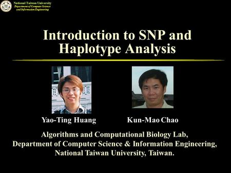 National Taiwan University Department of Computer Science and Information Engineering Introduction to SNP and Haplotype Analysis Algorithms and Computational.