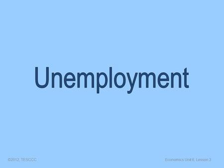 Economics Unit 6, Lesson 3©2012, TESCCC. Unemployment The number of people (over 16) who do not have jobs but are actively seeking a job. ©2012, TESCCC.