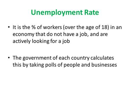Unemployment Rate It is the % of workers (over the age of 18) in an economy that do not have a job, and are actively looking for a job The government of.
