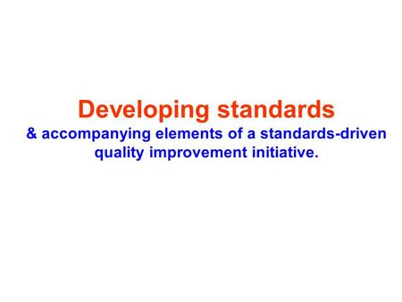 Developing standards & accompanying elements of a standards-driven quality improvement initiative.