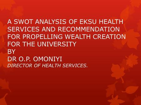 A SWOT ANALYSIS OF EKSU HEALTH SERVICES AND RECOMMENDATION FOR PROPELLING WEALTH CREATION FOR THE UNIVERSITY BY DR O.P. OMONIYI DIRECTOR OF HEALTH SERVICES.