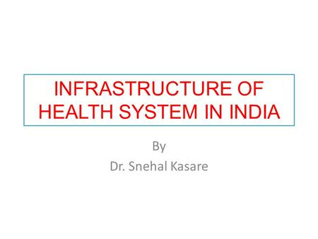 INFRASTRUCTURE OF HEALTH SYSTEM IN INDIA By Dr. Snehal Kasare.