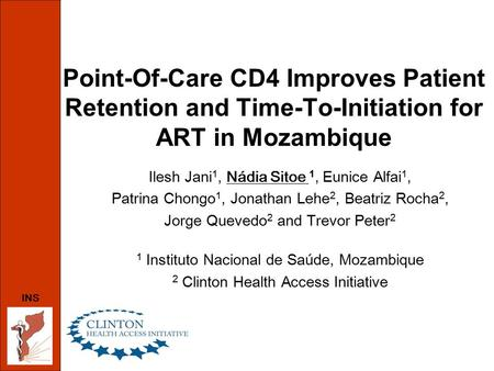 INS Point-Of-Care CD4 Improves Patient Retention and Time-To-Initiation for ART in Mozambique Ilesh Jani 1, Nádia Sitoe 1, Eunice Alfai 1, Patrina Chongo.