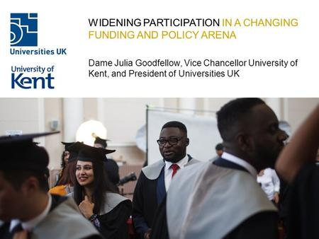 WIDENING PARTICIPATION IN A CHANGING FUNDING AND POLICY ARENA Dame Julia Goodfellow, Vice Chancellor University of Kent, and President of Universities.