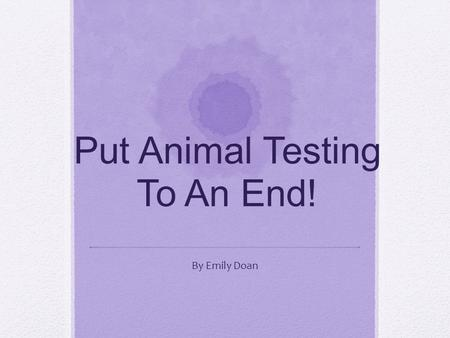 Put Animal Testing To An End! By Emily Doan Planet Earth Home to the estimated two million creatures that we have discovered.