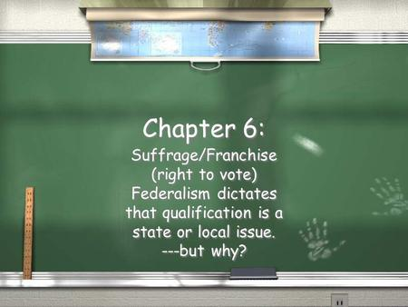 Chapter 6: Suffrage/Franchise (right to vote) Federalism dictates that qualification is a state or local issue. ---but why? Suffrage/Franchise (right to.