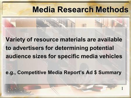 Media Research Methods Variety of resource materials are available to advertisers for determining potential audience sizes for specific media vehicles.