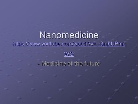 Nanomedicine https://www.youtube.com/watch?v=_GjqbUPmc WQ https://www.youtube.com/watch?v=_GjqbUPmc WQ https://www.youtube.com/watch?v=_GjqbUPmc WQ - Medicine.