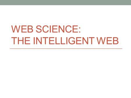 WEB SCIENCE: THE INTELLIGENT WEB. Semantic Web Text-web vs. Multimedia-web Traditional web (1994 – ~2004) mostly text-based Web 2.0, Semantic Web, etc.