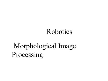 Morphological Image Processing Robotics. 2/22/2016Introduction to Machine Vision Remember from Lecture 12: GRAY LEVEL THRESHOLDING Objects Set threshold.