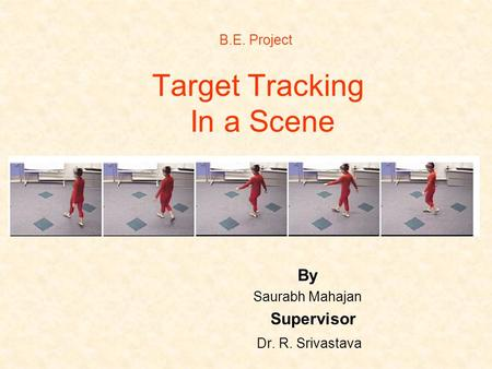 Target Tracking In a Scene By Saurabh Mahajan Supervisor Dr. R. Srivastava B.E. Project.