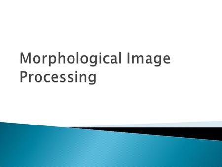  Mathematical morphology is a tool for extracting image components that are useful in the representation and description of region shape, such as boundaries,