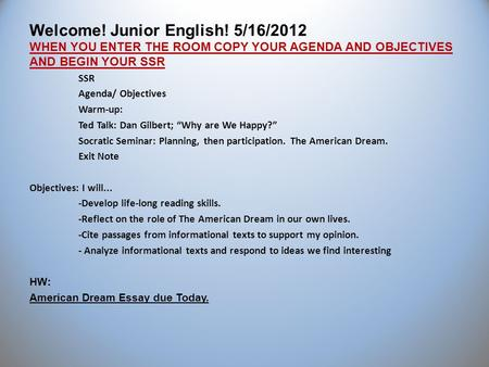 Welcome! Junior English! 5/16/2012 WHEN YOU ENTER THE ROOM COPY YOUR AGENDA AND OBJECTIVES AND BEGIN YOUR SSR SSR Agenda/ Objectives Warm-up: Ted Talk: