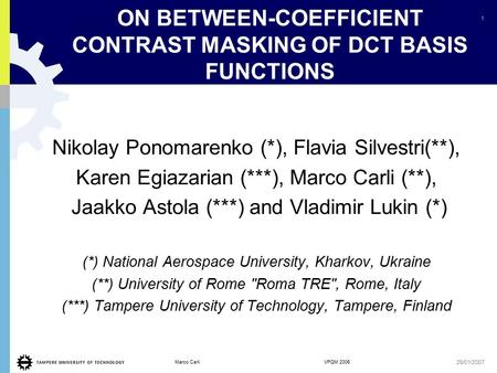 1 Marco Carli VPQM 2006 26/01/2007 ON BETWEEN-COEFFICIENT CONTRAST MASKING OF DCT BASIS FUNCTIONS Nikolay Ponomarenko (*), Flavia Silvestri(**), Karen.
