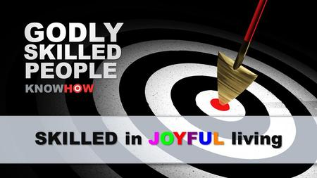 SKILLED in JOYFUL living. Are you HAPPY? How HAPPY are you?