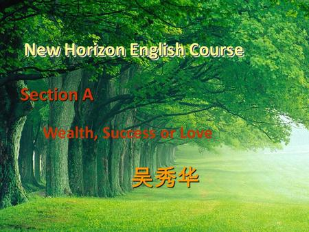 New Horizon English Course Section A Section A Wealth, Success or Love 吴秀华.