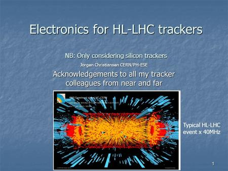 Electronics for HL-LHC trackers NB: Only considering silicon trackers Jorgen Christiansen CERN/PH-ESE Acknowledgements to all my tracker colleagues from.