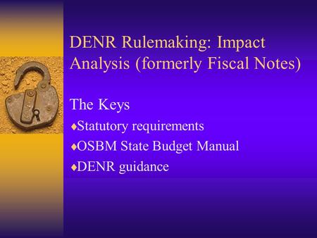DENR Rulemaking: Impact Analysis (formerly Fiscal Notes) The Keys  Statutory requirements  OSBM State Budget Manual  DENR guidance.