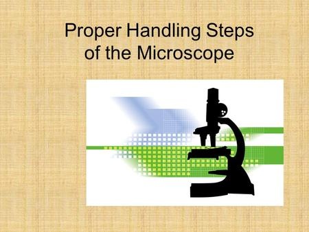 Proper Handling Steps of the Microscope. Steps for Handling the Microscope 1.Carry the microscope by the arm and the support base if you can. 2.Ensure.