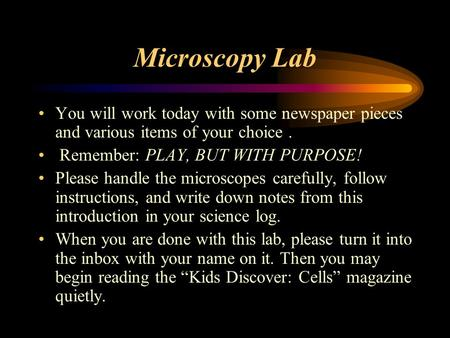 Microscopy Lab You will work today with some newspaper pieces and various items of your choice. Remember: PLAY, BUT WITH PURPOSE! Please handle the microscopes.