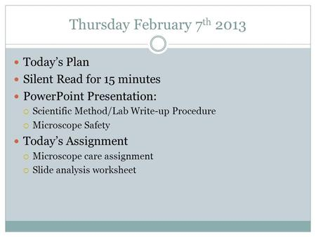 Thursday February 7 th 2013 Today's Plan Silent Read for 15 minutes PowerPoint Presentation:  Scientific Method/Lab Write-up Procedure  Microscope Safety.
