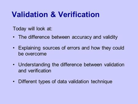 Validation & Verification Today will look at: The difference between accuracy and validity Explaining sources of errors and how they could be overcome.