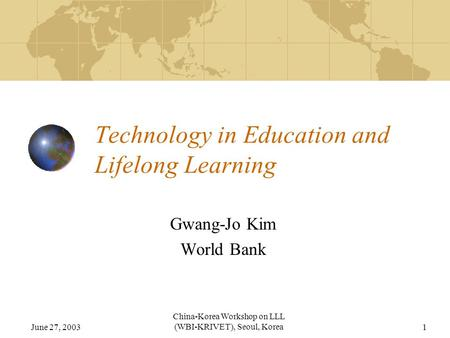 June 27, 2003 China-Korea Workshop on LLL (WBI-KRIVET), Seoul, Korea1 Technology in Education and Lifelong Learning Gwang-Jo Kim World Bank.