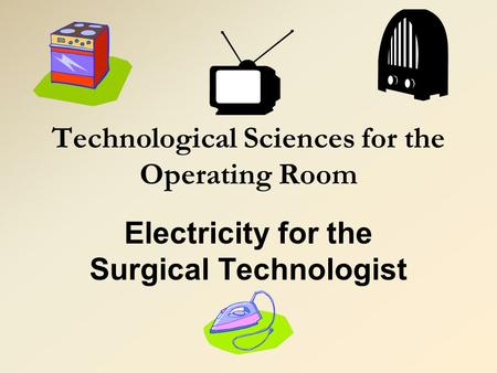 Technological Sciences for the Operating Room Electricity for the Surgical Technologist.