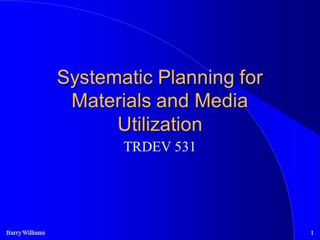 Barry Williams1 Systematic Planning for Materials and Media Utilization TRDEV 531.