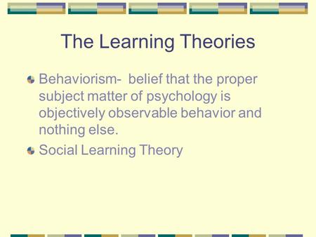 The Learning Theories Behaviorism- belief that the proper subject matter of psychology is objectively observable behavior and nothing else. Social Learning.