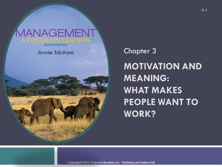 Copyright © 2014 Pearson Education, Inc. Publishing as Prentice Hall. MOTIVATION AND MEANING: WHAT MAKES PEOPLE WANT TO WORK? Chapter 3 3–1.