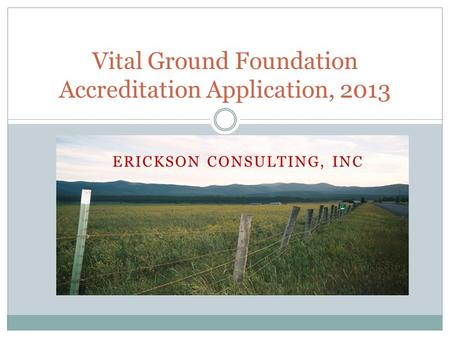 ERICKSON CONSULTING, INC Vital Ground Foundation Accreditation Application, 2013.