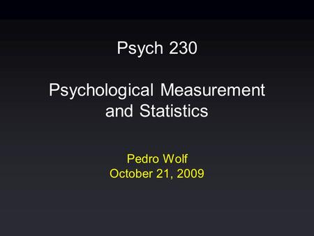 Psych 230 Psychological Measurement and Statistics Pedro Wolf October 21, 2009.