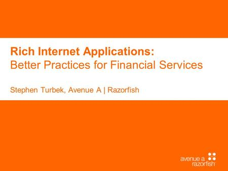 Rich Internet Applications: Better Practices for Financial Services Stephen Turbek, Avenue A | Razorfish.